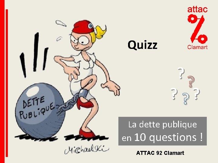 Quizz ? ? ? La dette publique en 10 questions ! ATTAC 92 Clamart