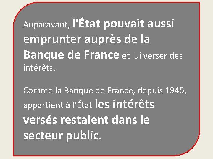 Auparavant, l'État pouvait aussi emprunter auprès de la Banque de France et lui verser
