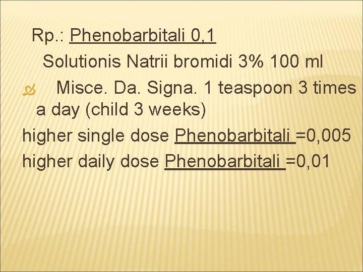 Rp. : Phenobarbitali 0, 1 Solutionis Natrii bromidi 3% 100 ml Misce. Da. Signa.