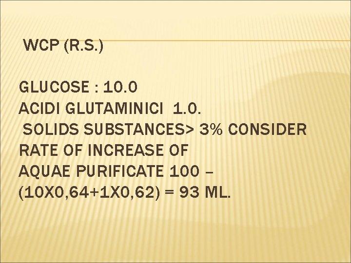 WCP (R. S. ) GLUCOSE : 10. 0 ACIDI GLUTAMINICI 1. 0. SOLIDS SUBSTANCES>
