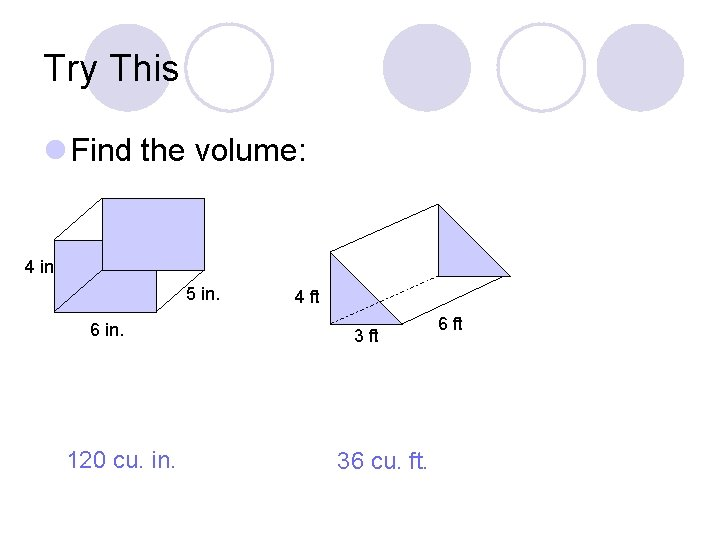 Try This l Find the volume: 4 in 5 in. 6 in. 120 cu.