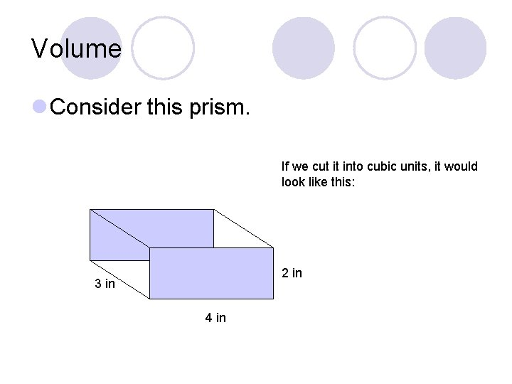 Volume l Consider this prism. If we cut it into cubic units, it would