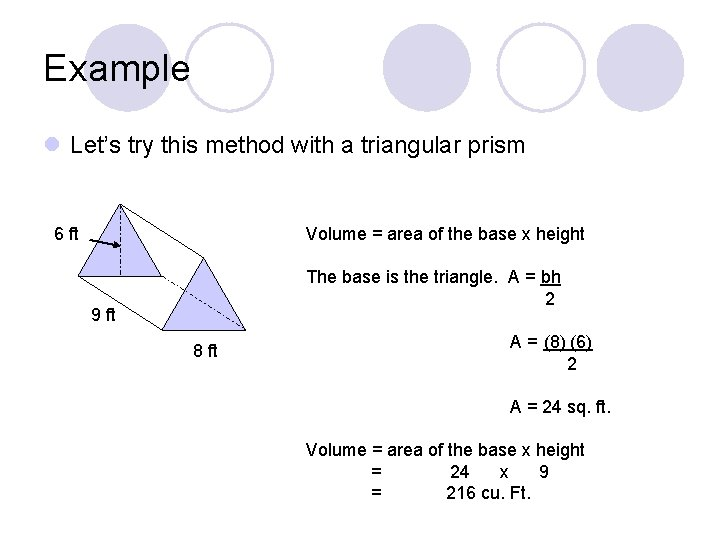 Example l Let's try this method with a triangular prism 6 ft Volume =