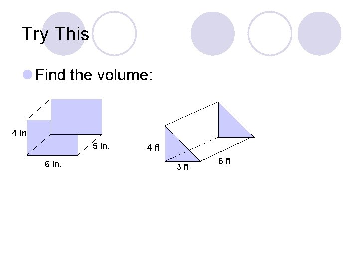 Try This l Find the volume: 4 in 5 in. 6 in. 4 ft