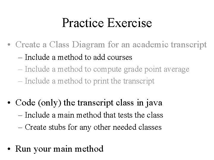 Practice Exercise • Create a Class Diagram for an academic transcript – Include a
