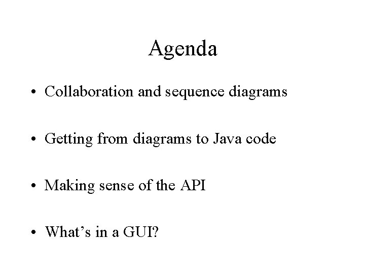 Agenda • Collaboration and sequence diagrams • Getting from diagrams to Java code •