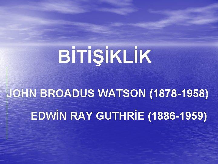BİTİŞİKLİK JOHN BROADUS WATSON (1878 -1958) EDWİN RAY GUTHRİE (1886 -1959)