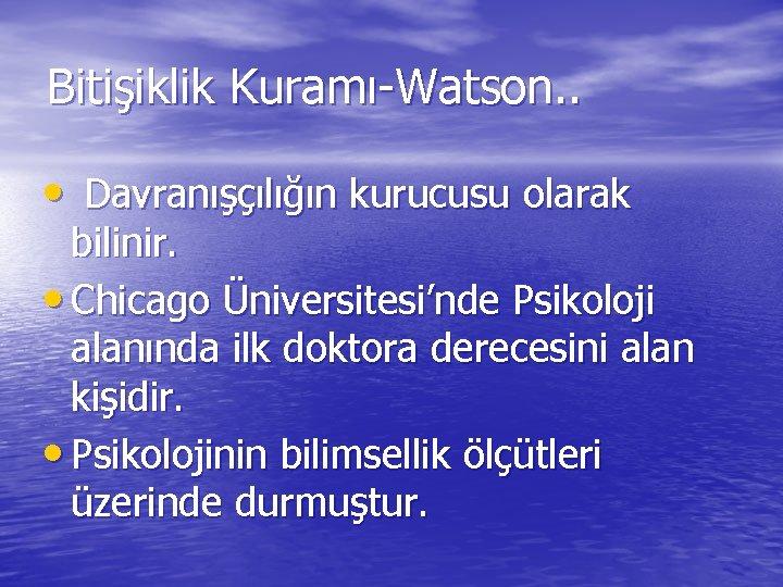 Bitişiklik Kuramı-Watson. . • Davranışçılığın kurucusu olarak bilinir. • Chicago Üniversitesi'nde Psikoloji alanında ilk