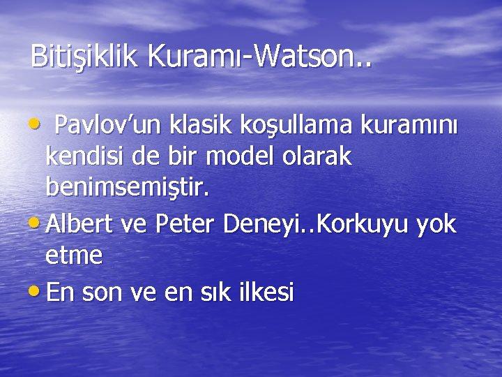 Bitişiklik Kuramı-Watson. . • Pavlov'un klasik koşullama kuramını kendisi de bir model olarak benimsemiştir.