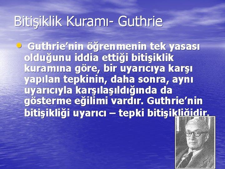 Bitişiklik Kuramı- Guthrie • Guthrie'nin öğrenmenin tek yasası olduğunu iddia ettiği bitişiklik kuramına göre,