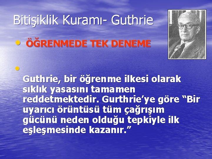 Bitişiklik Kuramı- Guthrie • • ÖĞRENMEDE TEK DENEME Guthrie, bir öğrenme ilkesi olarak sıklık