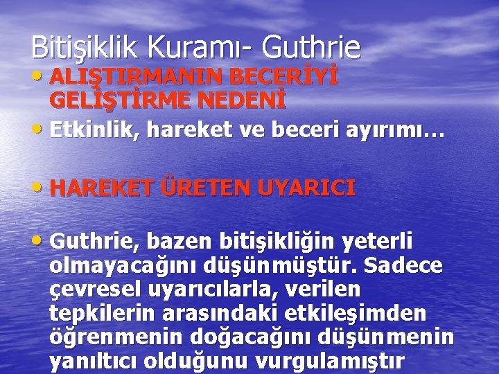 Bitişiklik Kuramı- Guthrie • ALIŞTIRMANIN BECERİYİ GELİŞTİRME NEDENİ • Etkinlik, hareket ve beceri ayırımı…