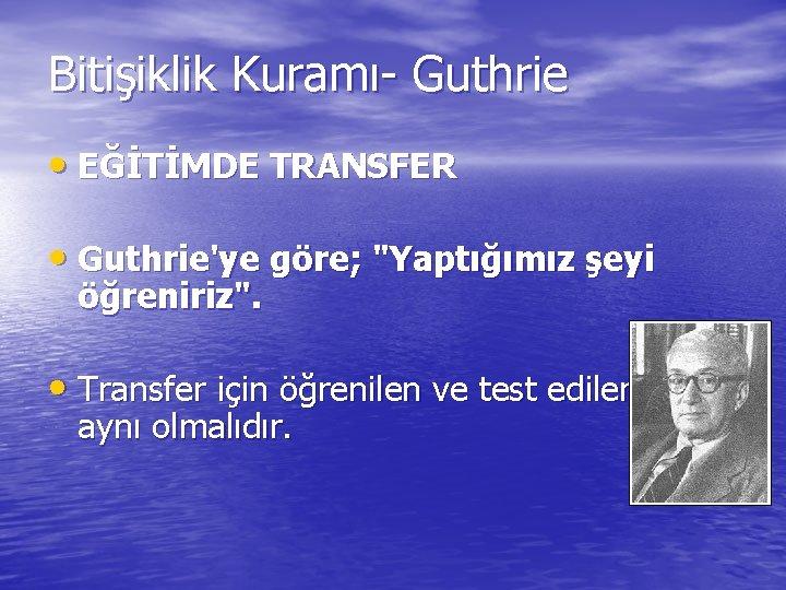 """Bitişiklik Kuramı- Guthrie • EĞİTİMDE TRANSFER • Guthrie'ye göre; """"Yaptığımız şeyi öğreniriz"""". • Transfer"""