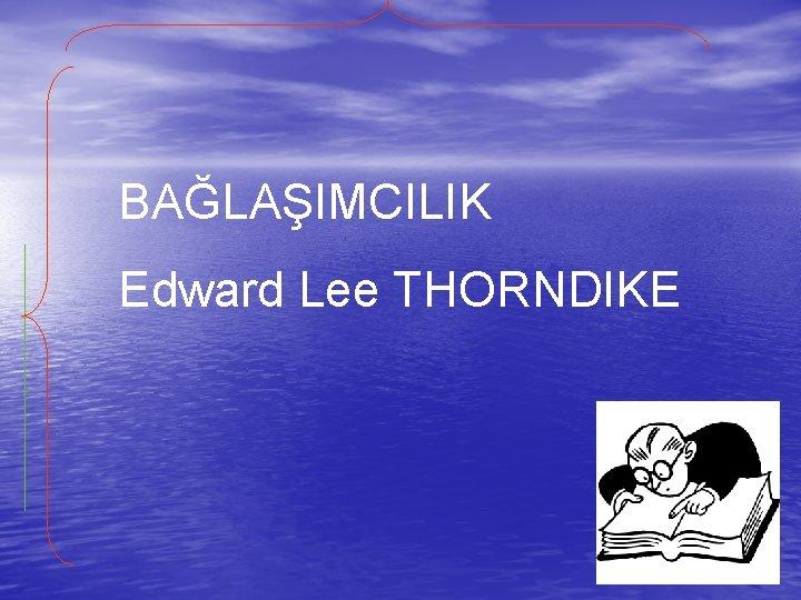 BAĞLAŞIMCILIK Edward Lee THORNDIKE