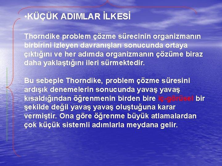 • KÜÇÜK ADIMLAR İLKESİ Thorndike problem çözme sürecinin organizmanın birbirini izleyen davranışları sonucunda