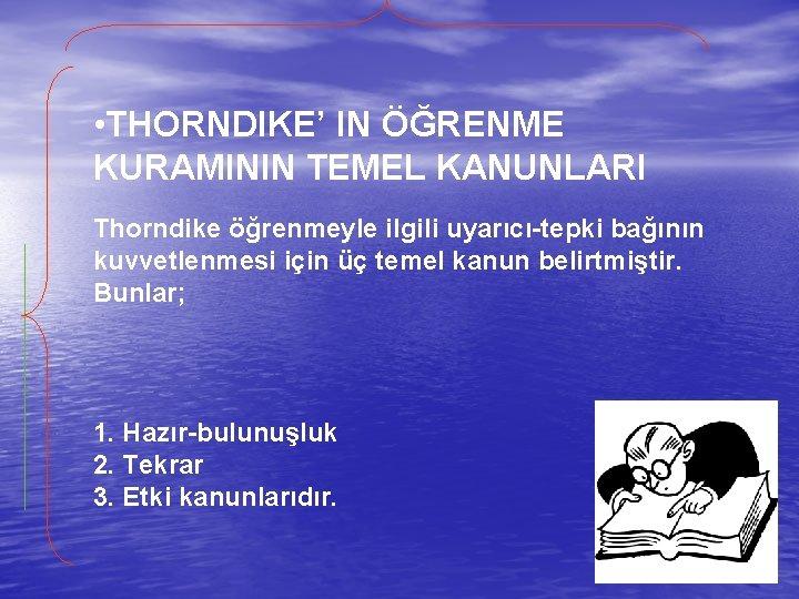 • THORNDIKE' IN ÖĞRENME KURAMININ TEMEL KANUNLARI Thorndike öğrenmeyle ilgili uyarıcı-tepki bağının kuvvetlenmesi