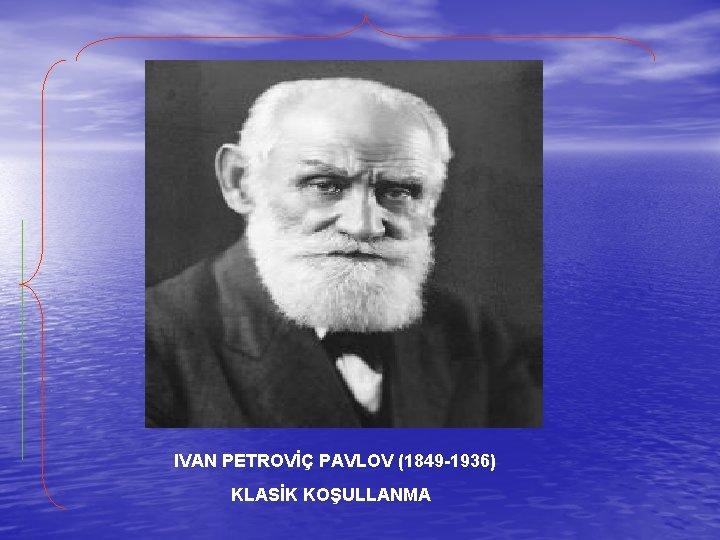 IVAN PETROVİÇ PAVLOV (1849 -1936) KLASİK KOŞULLANMA