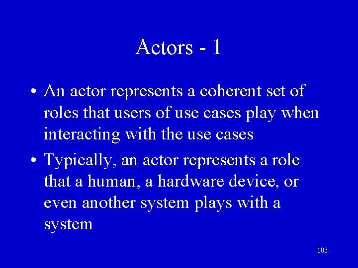 Actors - 1 • An actor represents a coherent set of roles that users