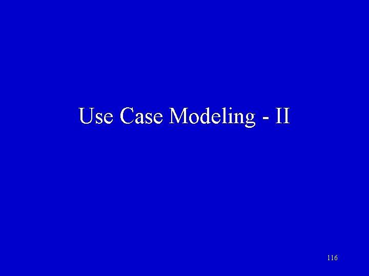 Use Case Modeling - II 116
