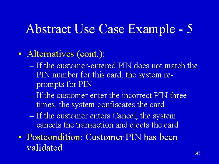 Abstract Use Case Example - 5 • Alternatives (cont. ): – If the customer-entered