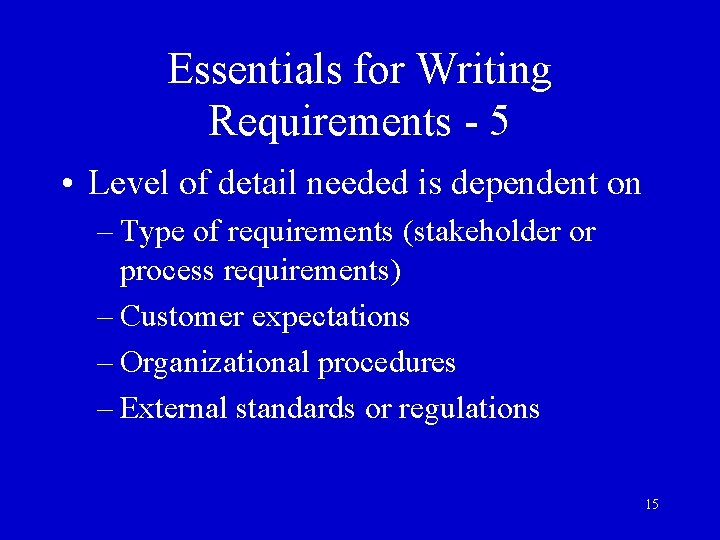 Essentials for Writing Requirements - 5 • Level of detail needed is dependent on