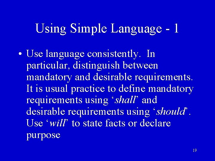 Using Simple Language - 1 • Use language consistently. In particular, distinguish between mandatory