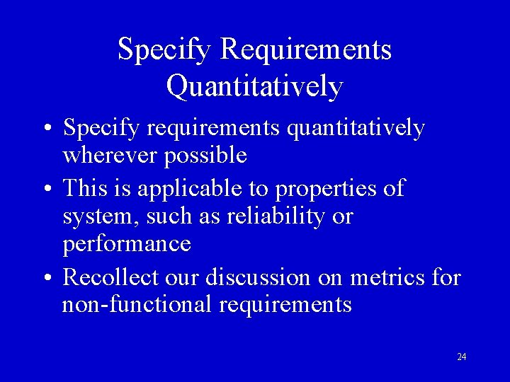 Specify Requirements Quantitatively • Specify requirements quantitatively wherever possible • This is applicable to