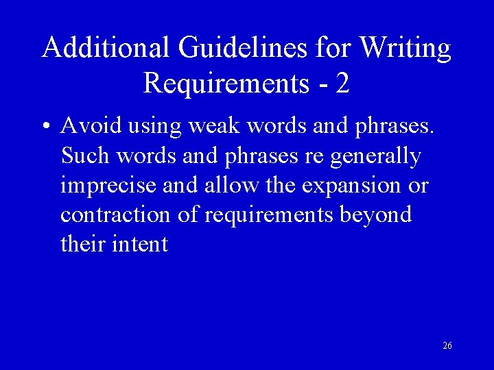 Additional Guidelines for Writing Requirements - 2 • Avoid using weak words and phrases.
