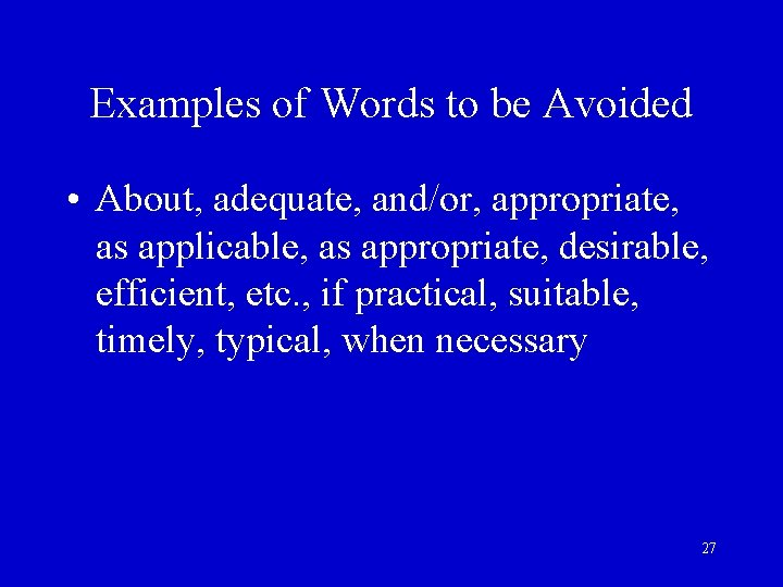 Examples of Words to be Avoided • About, adequate, and/or, appropriate, as applicable, as