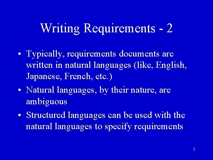 Writing Requirements - 2 • Typically, requirements documents are written in natural languages (like,