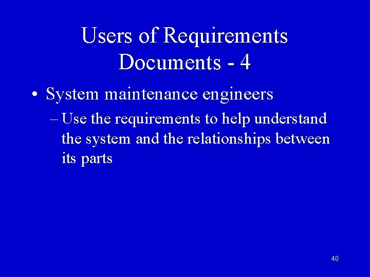 Users of Requirements Documents - 4 • System maintenance engineers – Use the requirements