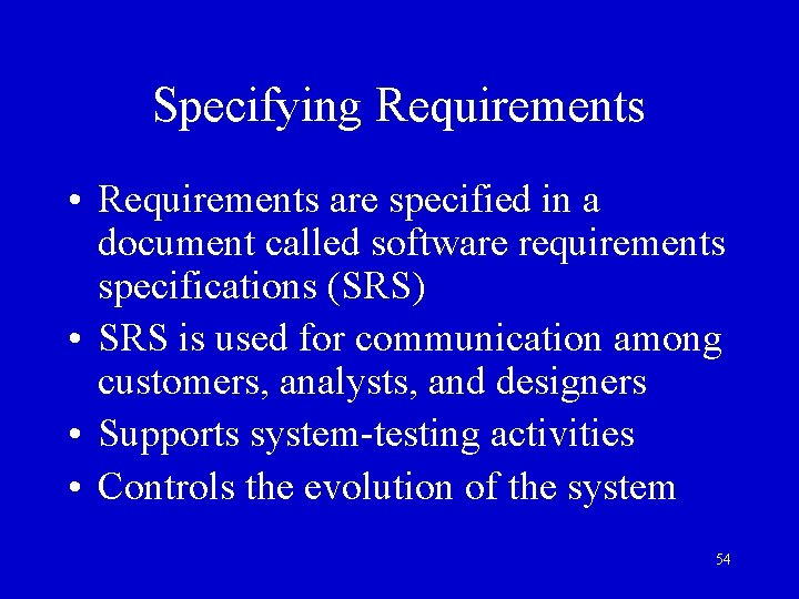 Specifying Requirements • Requirements are specified in a document called software requirements specifications (SRS)