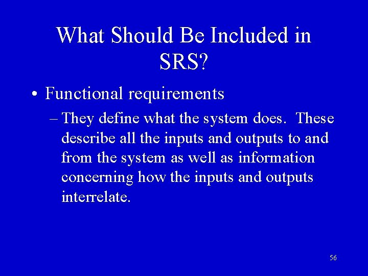 What Should Be Included in SRS? • Functional requirements – They define what the
