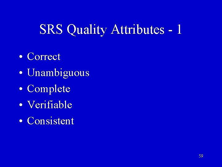 SRS Quality Attributes - 1 • • • Correct Unambiguous Complete Verifiable Consistent 59