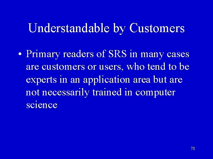 Understandable by Customers • Primary readers of SRS in many cases are customers or