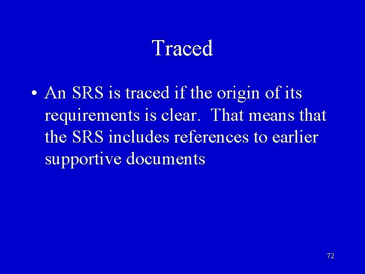 Traced • An SRS is traced if the origin of its requirements is clear.