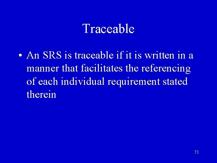 Traceable • An SRS is traceable if it is written in a manner that