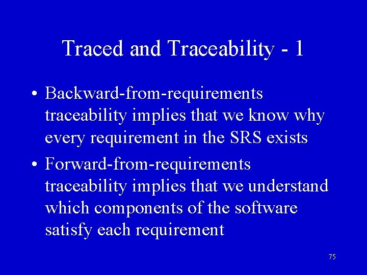 Traced and Traceability - 1 • Backward-from-requirements traceability implies that we know why every