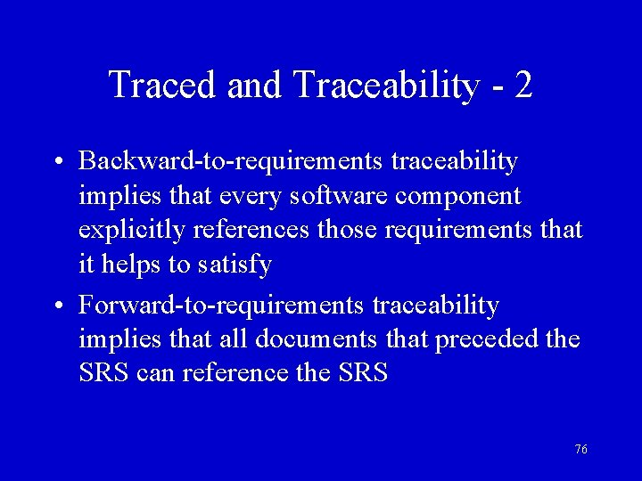 Traced and Traceability - 2 • Backward-to-requirements traceability implies that every software component explicitly