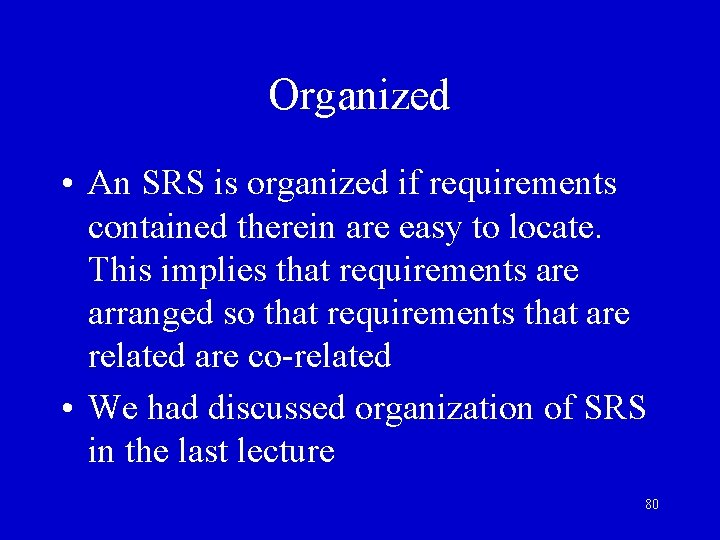Organized • An SRS is organized if requirements contained therein are easy to locate.