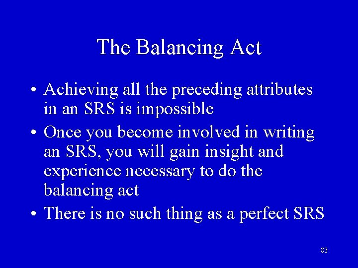 The Balancing Act • Achieving all the preceding attributes in an SRS is impossible
