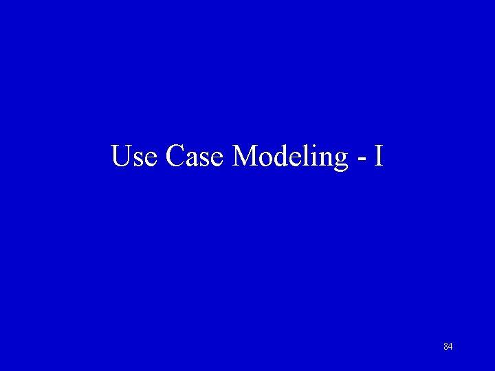 Use Case Modeling - I 84