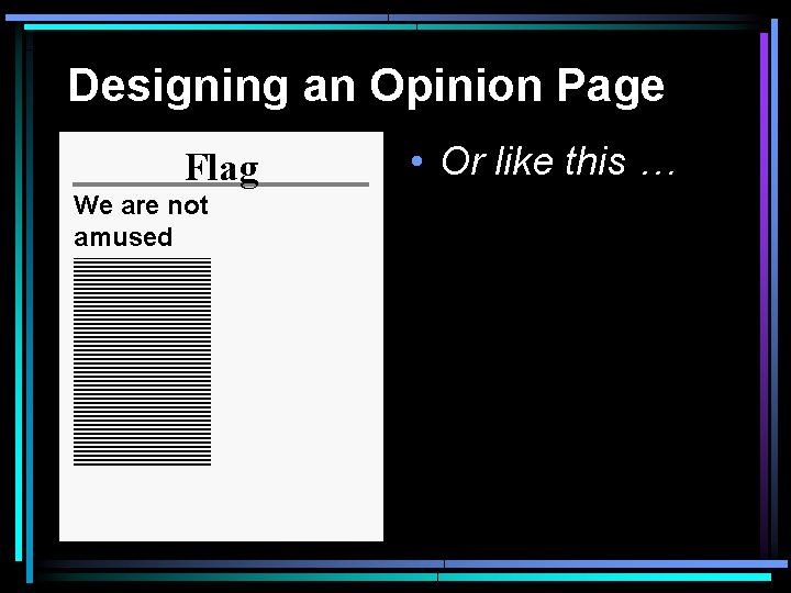 Designing an Opinion Page Flag We are not amused • Or like this …