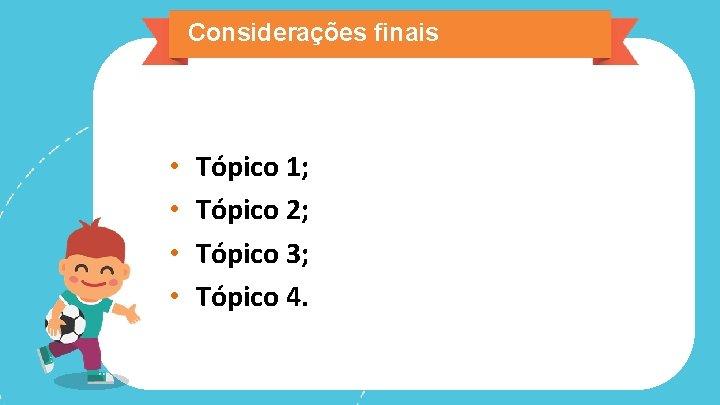 Considerações finais • • Tópico 1; Tópico 2; Tópico 3; Tópico 4.