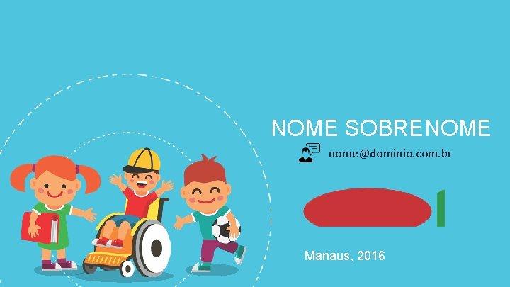 NOME SOBRENOME nome@dominio. com. br Manaus, 2016