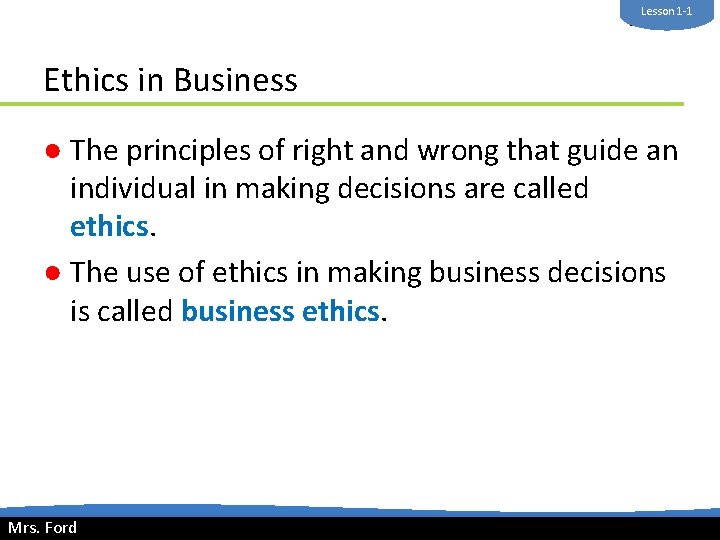 Lesson 1 -1 Mrs. Ford Ethics in Business ● The principles of right and