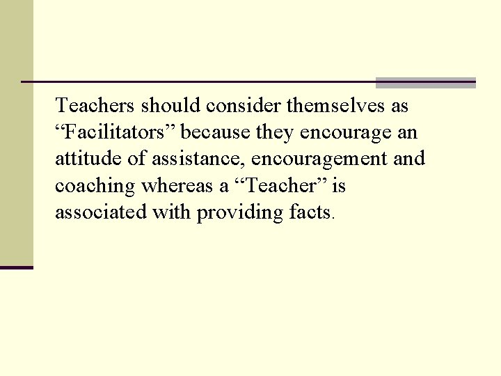 """Teachers should consider themselves as """"Facilitators"""" because they encourage an attitude of assistance, encouragement"""