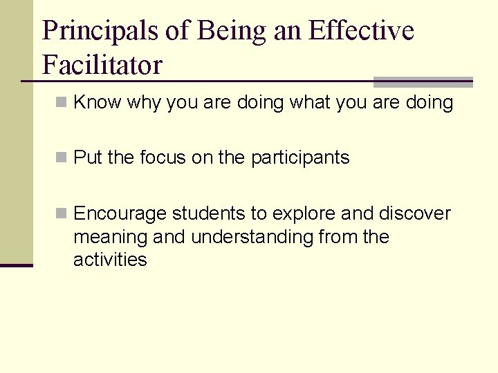 Principals of Being an Effective Facilitator n Know why you are doing what you