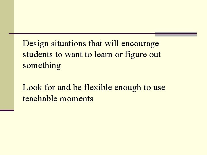 Design situations that will encourage students to want to learn or figure out something