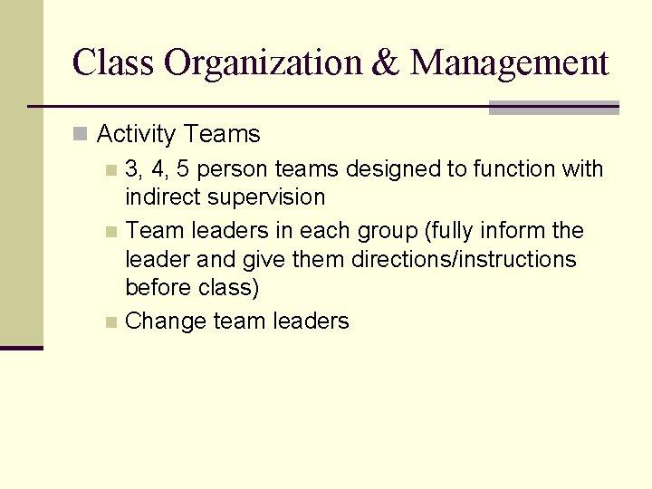 Class Organization & Management n Activity Teams n 3, 4, 5 person teams designed